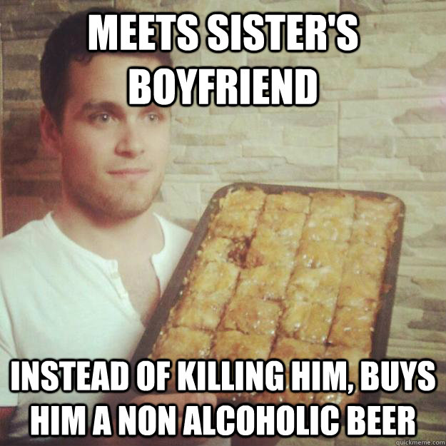 Meets sister's boyfriend Instead of killing him, buys him a non alcoholic beer