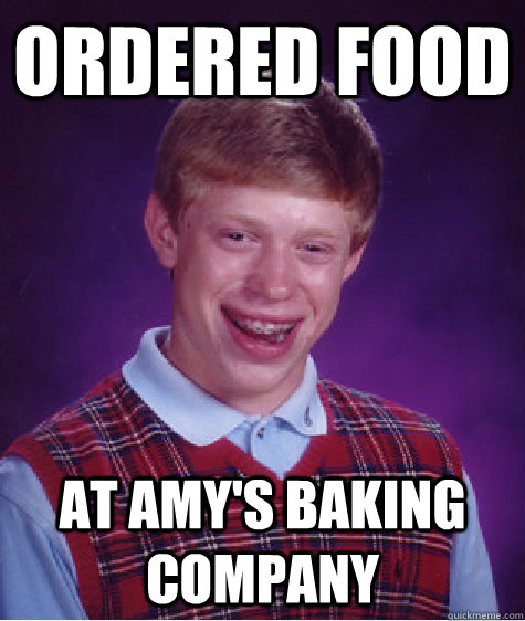 Ordered Food At Amy's Baking Company - Ordered Food At Amy's Baking Company  Bad Luck Brian
