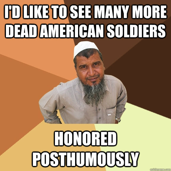 I'd like to see many more dead american soldiers honored posthumously - I'd like to see many more dead american soldiers honored posthumously  Ordinary Muslim Man