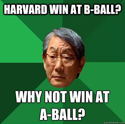 Harvard win at B-ball? Why not win at  A-Ball? - Harvard win at B-ball? Why not win at  A-Ball?  High Expectations Asian Father