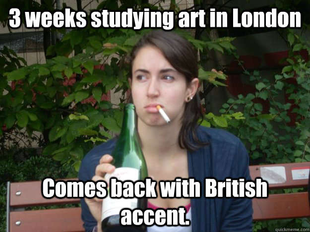 3 weeks studying art in London Comes back with British accent.  Study Abroad Bitch