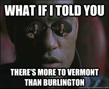 What if I told you There's more to Vermont than Burlington - What if I told you There's more to Vermont than Burlington  Morpheus SC