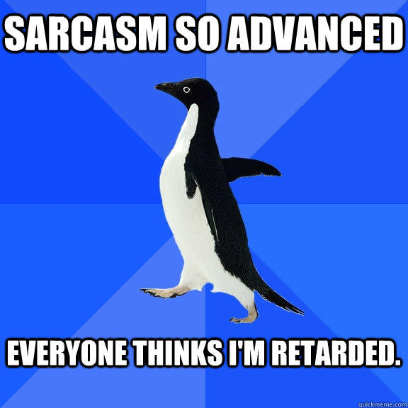 Sarcasm so advanced  Everyone thinks i'm retarded.  - Sarcasm so advanced  Everyone thinks i'm retarded.   Socially Awkward Penguin