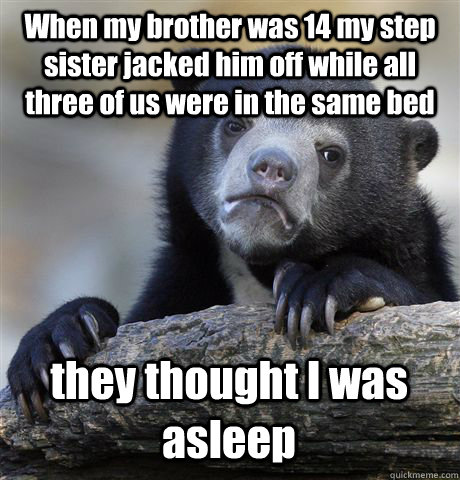 When my brother was 14 my step sister jacked him off while all three of us were in the same bed they thought I was asleep - When my brother was 14 my step sister jacked him off while all three of us were in the same bed they thought I was asleep  Confession Bear