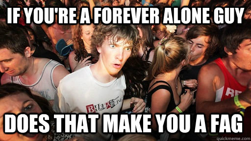 If you're a forever alone guy Does that make you a fag - If you're a forever alone guy Does that make you a fag  Sudden Clarity Clarence