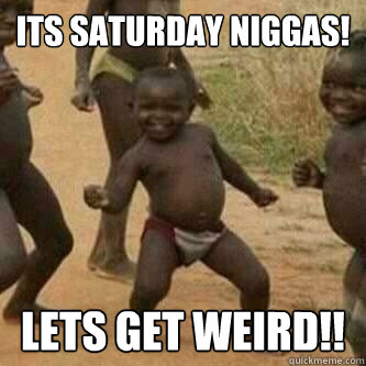 Its Saturday Niggas!  Lets Get Weird!! - Its Saturday Niggas!  Lets Get Weird!!  Its friday niggas