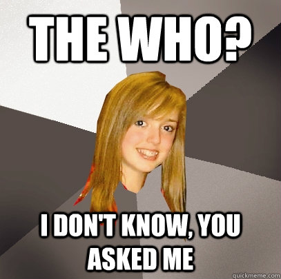 the who? i don't know, you asked me - the who? i don't know, you asked me  Musically Oblivious 8th Grader