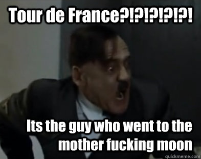 Tour de France?!?!?!?!?! Its the guy who went to the mother fucking moon