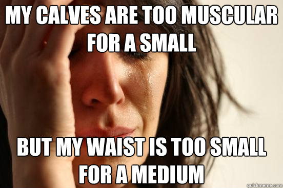 My calves are too muscular for a small but my waist is too small for a medium - My calves are too muscular for a small but my waist is too small for a medium  First World Problems