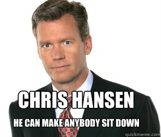 Chris hansen He can make anybody sit down
