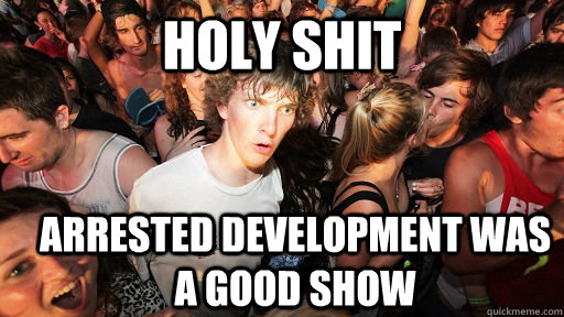 holy shit Arrested Development was a good show - holy shit Arrested Development was a good show  Sudden Clarity Clarence