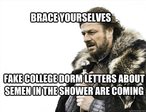 BRACE YOURSELves fake college dorm letters about semen in the shower are coming - BRACE YOURSELves fake college dorm letters about semen in the shower are coming  BRACE YOURSELF SOLO QUEUE