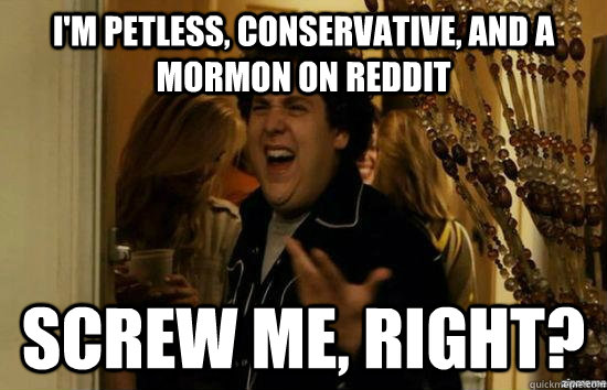 I'm petless, conservative, and a mormon on reddit Screw me, right? - I'm petless, conservative, and a mormon on reddit Screw me, right?  fuckmeright