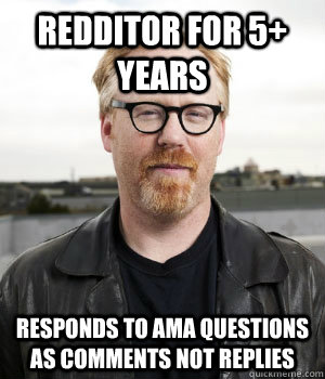 redditor for 5+ years responds to ama questions as comments not replies - redditor for 5+ years responds to ama questions as comments not replies  Misc