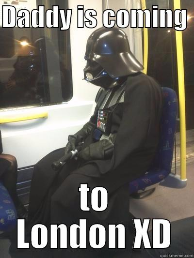 DADDY IS COMING  TO LONDON XD Sad Vader