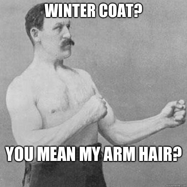 Winter coat?  you mean my arm hair?  - Winter coat?  you mean my arm hair?   overly manly man