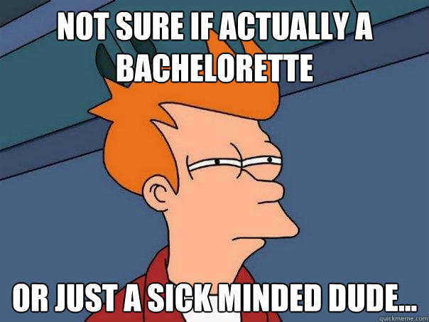 not sure if actually a bachelorette Or just a sick minded dude... - not sure if actually a bachelorette Or just a sick minded dude...  Futurama Fry