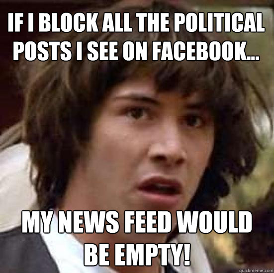 If I block all the political posts I see on Facebook... My news feed would be empty! - If I block all the political posts I see on Facebook... My news feed would be empty!  conspiracy keanu