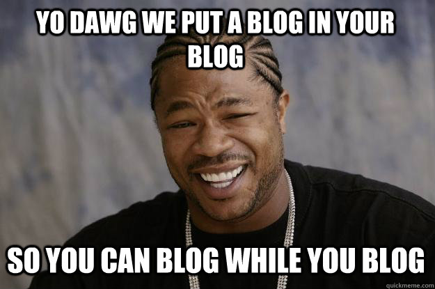 YO DAWG WE PUT A BLOG IN YOUR BLOG SO YOU CAN BLOG WHILE YOU BLOG - YO DAWG WE PUT A BLOG IN YOUR BLOG SO YOU CAN BLOG WHILE YOU BLOG  Xzibit meme
