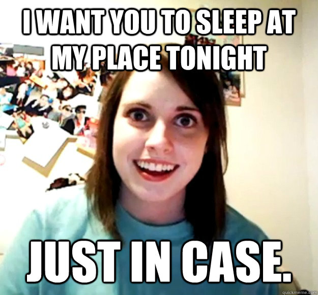 I want you to sleep at my place tonight  just in case.   - I want you to sleep at my place tonight  just in case.    Overly Attached Girlfriend