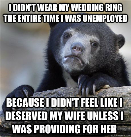 I didn't wear my wedding ring the entire time I was unemployed Because I didn't feel like I deserved my wife unless I was providing for her - I didn't wear my wedding ring the entire time I was unemployed Because I didn't feel like I deserved my wife unless I was providing for her  Confession Bear