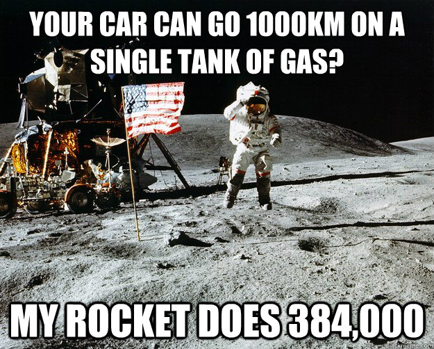 your car can go 1000km on a single tank of gas? my rocket does 384,000 - your car can go 1000km on a single tank of gas? my rocket does 384,000  Unimpressed Astronaut