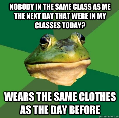 Nobody in the same class as me the next day that were in my classes today? Wears the same clothes as the day before - Nobody in the same class as me the next day that were in my classes today? Wears the same clothes as the day before  Foul Bachelor Frog