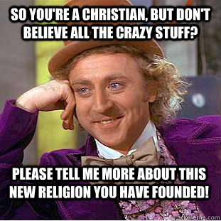 so you're a christian, but don't believe all the crazy stuff? please tell me more about this new religion you have founded! - so you're a christian, but don't believe all the crazy stuff? please tell me more about this new religion you have founded!  Condescending Wonka