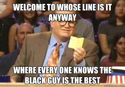 WELCOME TO whose line is it anyway where every one knows the black guy is the best - WELCOME TO whose line is it anyway where every one knows the black guy is the best  Whose Line