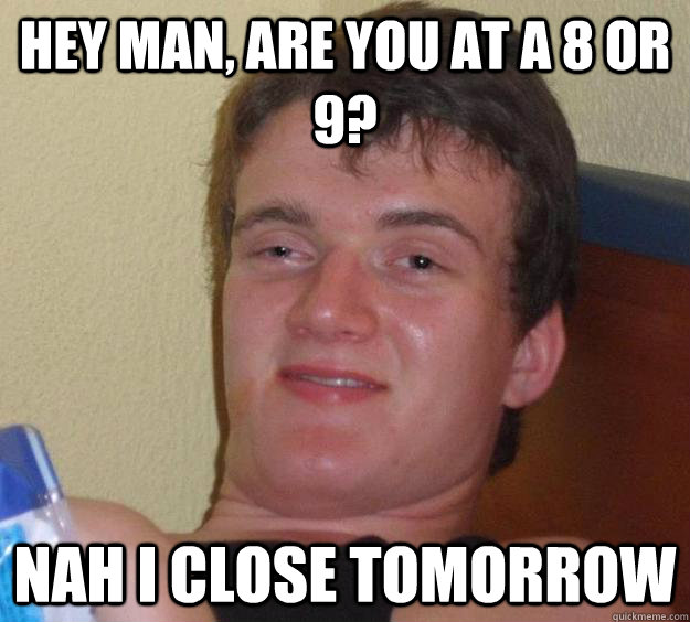 Hey man, are you at a 8 or 9? Nah I close tomorrow - Hey man, are you at a 8 or 9? Nah I close tomorrow  10 Guy