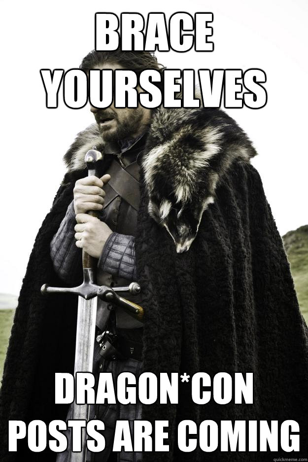 Brace Yourselves Dragon*Con posts are coming - Brace Yourselves Dragon*Con posts are coming  Winter is coming