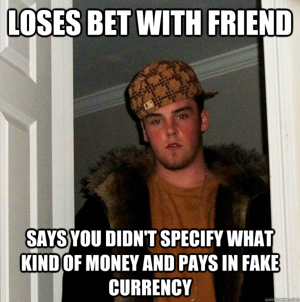 Loses bet with friend says you didn't specify what kind of money and pays in fake currency - Loses bet with friend says you didn't specify what kind of money and pays in fake currency  Scumbag Steve