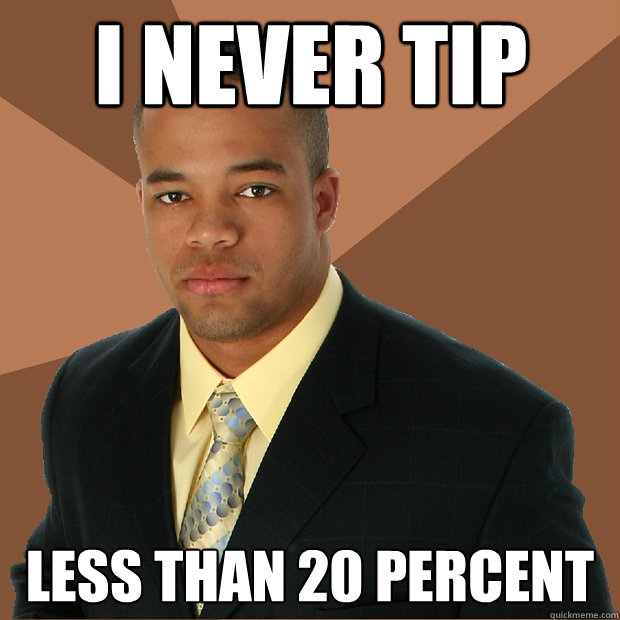I never tip less than 20 percent - I never tip less than 20 percent  Successful Black Man