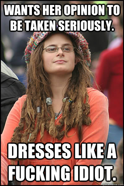 Wants her opinion to be taken seriously. Dresses like a fucking idiot. - Wants her opinion to be taken seriously. Dresses like a fucking idiot.  College Liberal