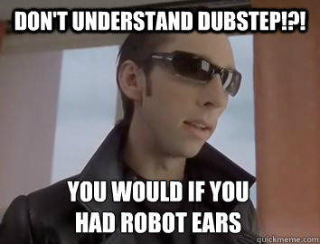 Don't understand dubstep!?! You would if you  had robot ears  Dubstep JP