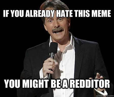 If you already hate this meme you might be a redditor - If you already hate this meme you might be a redditor  Foxworthy Redditor