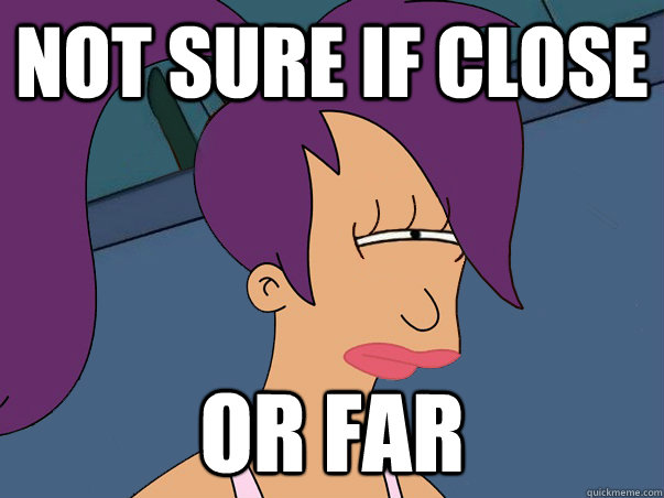 Not sure if close or far - Not sure if close or far  Leela Futurama