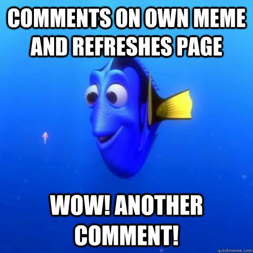 comments on own meme and refreshes page wow! Another comment! - comments on own meme and refreshes page wow! Another comment!  dory