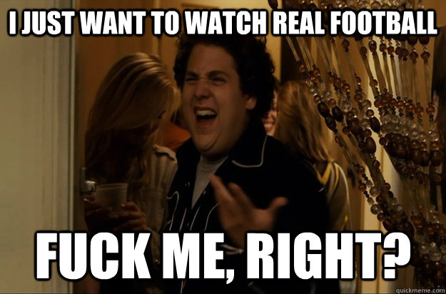 i just want to watch real football Fuck Me, Right? - i just want to watch real football Fuck Me, Right?  Fuck Me, Right