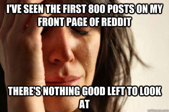 I've seen the first 800 posts on my front page of Reddit There's nothing good left to look at - I've seen the first 800 posts on my front page of Reddit There's nothing good left to look at  First World Problems