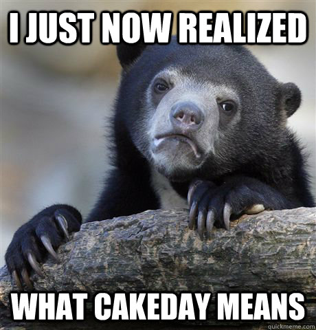 I just now realized what cakeday means - I just now realized what cakeday means  Confession Bear