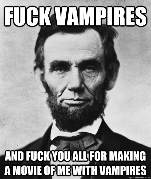 Fuck Vampires and fuck you all for making a movie of me with vampires - Fuck Vampires and fuck you all for making a movie of me with vampires  Most Interesting Lincoln in the World