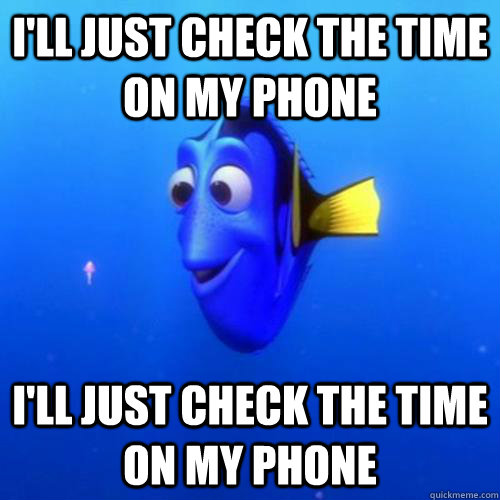 I'll just check the time on my phone I'll just check the time on my phone - I'll just check the time on my phone I'll just check the time on my phone  dory