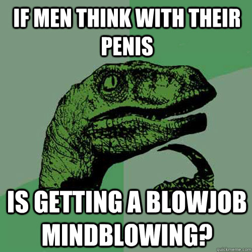 If men think with their penis Is getting a blowjob mindblowing? - If men think with their penis Is getting a blowjob mindblowing?  Philosoraptor