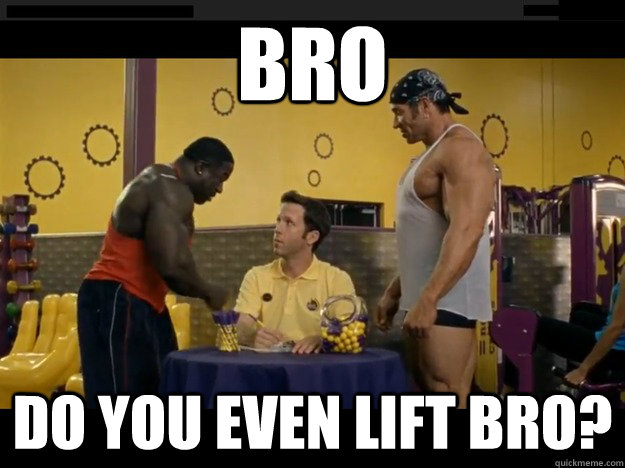 bro  do you even lift bro?  Do you even lift