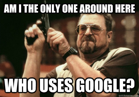 Am I the only one around here who uses google? - Am I the only one around here who uses google?  Am I the only one