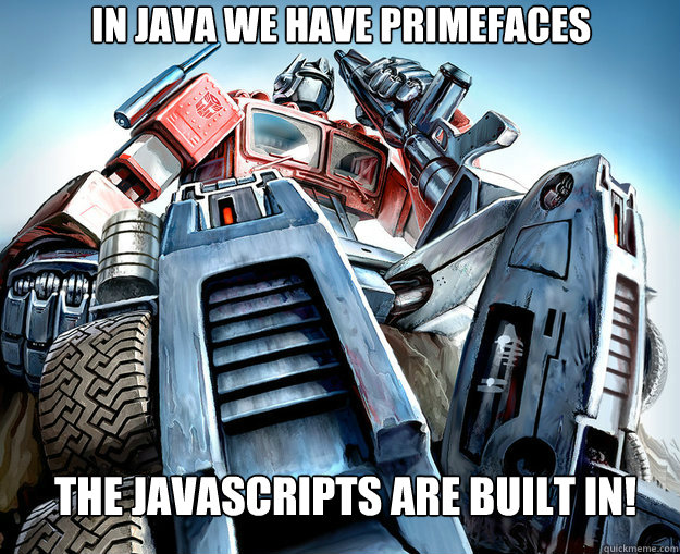 In Java we have PRIMEFACES The Javascripts are built in!  Optimus Prime Meme