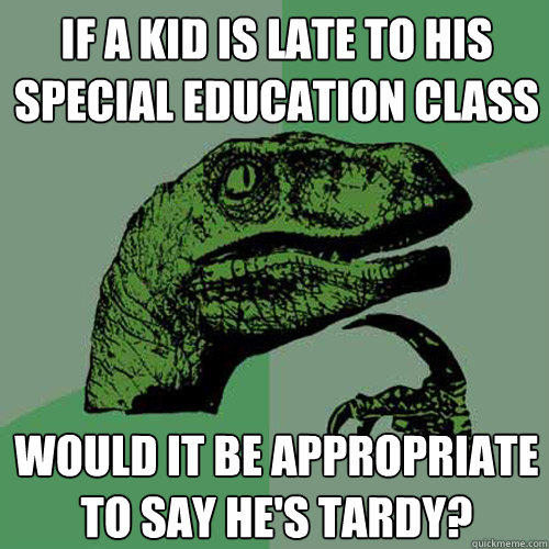if a kid is late to his special education class would it be appropriate to say he's tardy? - if a kid is late to his special education class would it be appropriate to say he's tardy?  Philosoraptor
