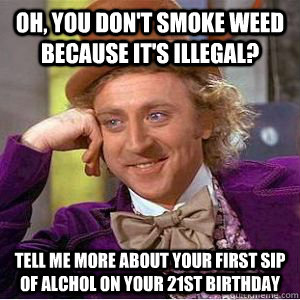 Oh, You don't smoke weed because it's illegal? Tell me more about your first sip of Alchol on your 21st birthday - Oh, You don't smoke weed because it's illegal? Tell me more about your first sip of Alchol on your 21st birthday  willy wonka