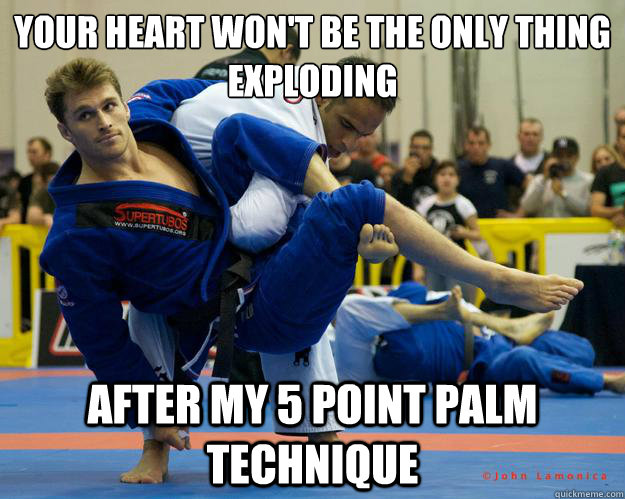 Your heart won't be the only thing exploding after my 5 point palm Technique - Your heart won't be the only thing exploding after my 5 point palm Technique  Ridiculously Photogenic Jiu Jitsu Guy